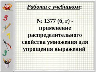 Работа с учебником: № 1377 (б, г) - применение распределительного свойства у