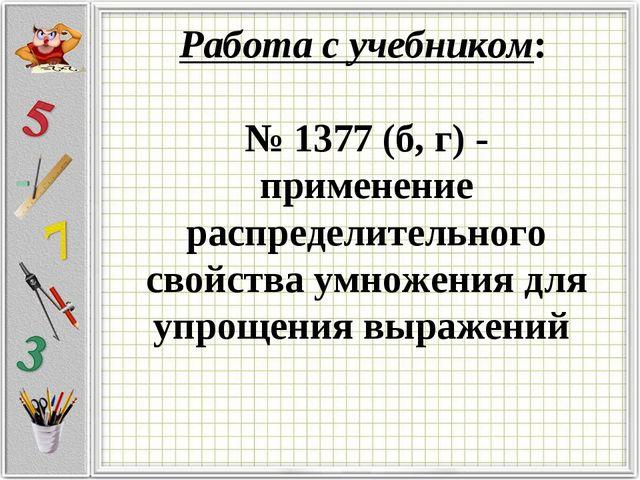 Работа с учебником: № 1377 (б, г) - применение распределительного свойства у...