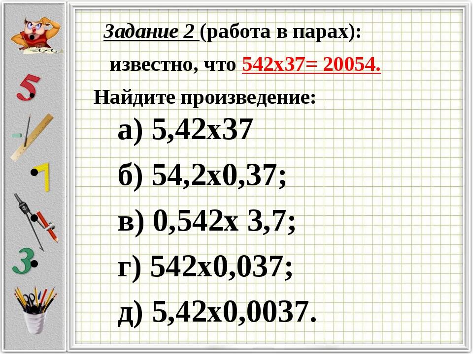 Задание 2 (работа в парах): известно, что 542х37= 20054. Найдите произведение...
