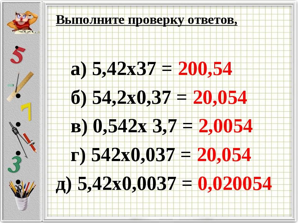 Выполните проверку ответов, а) 5,42х37 = 200,54 б) 54,2х0,37 = 20,054 в) 0,54...