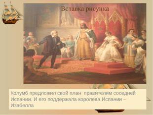 Колумб предложил свой план правителям соседней Испании. И его поддержала кор