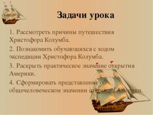 Задачи урока 1.Рассмотреть причины путешествия Христофора Колумба. 2.Познак