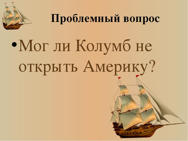 Проблемный вопрос Мог ли Колумб не открыть Америку?
