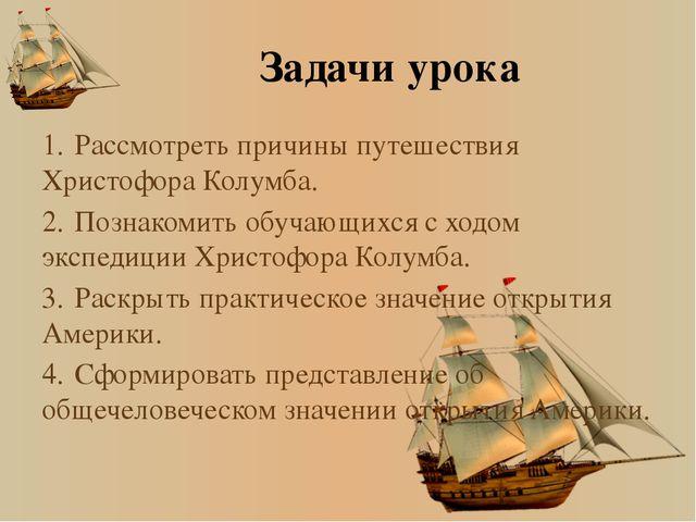 Задачи урока 1.Рассмотреть причины путешествия Христофора Колумба. 2.Познак...