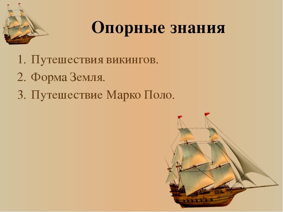 Опорные знания 1.Путешествия викингов. 2.Форма Земля. 3.Путешествие Марко...