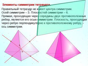 Правильный тетраэдр не имеет центра симметрии. Осей симметрии – 3. Плоскостей