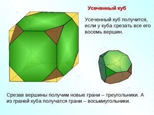 Усеченный куб Срезав вершины получим новые грани – треугольники. А из граней