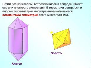 Почти все кристаллы, встречающиеся в природе, имеют ось или плоскость симметр