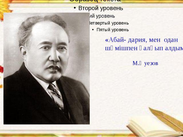 «Абай- дария, мен одан шөмішпен қалқып алдым.» М.Әуезов
