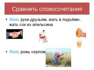 Сравнить словосочетания Жать руки друзьям, жать в подъёме, жать сок из апельс