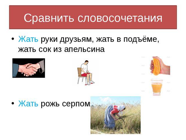 Сравнить словосочетания Жать руки друзьям, жать в подъёме, жать сок из апельс...