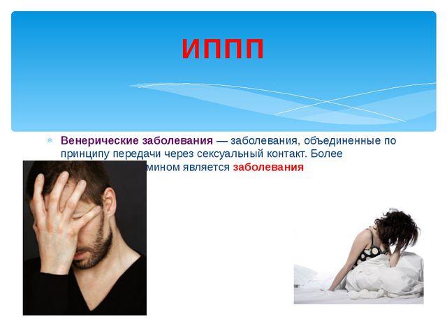 Венерические заболевания — заболевания, объединенные по принципу передачи чер...