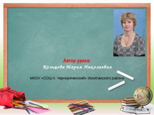 Автор урока: Кольцова Мария Николаевна МКОУ «СОШ п. Чернореченский» Искитимск