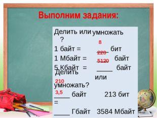 Выполним задания: 8 220 5120 210 3,5 умножать Делить Делитьили ? 1 байт = ___