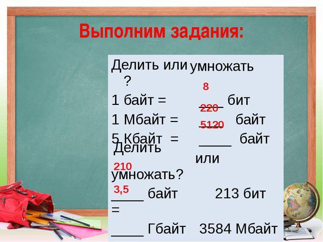 Выполним задания: 8 220 5120 210 3,5 умножать Делить Делитьили ? 1 байт = ___...