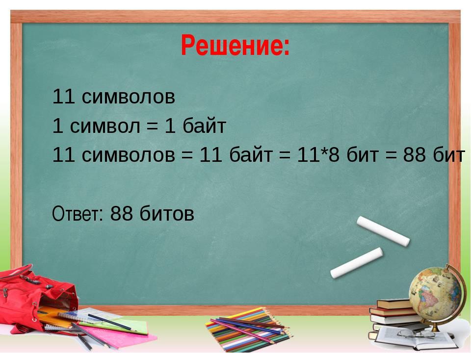 Решение: 11 символов 1 символ = 1 байт 11 символов = 11 байт = 11*8 бит = 88...