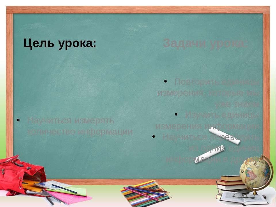 Цель урока: Научиться измерять количество информации Задачи урока: Повторить...