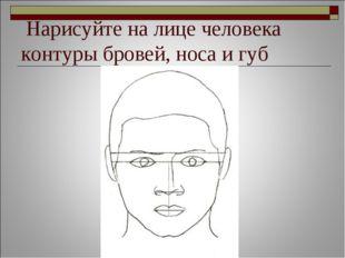 Нарисуйте на лице человека контуры бровей, носа и губ