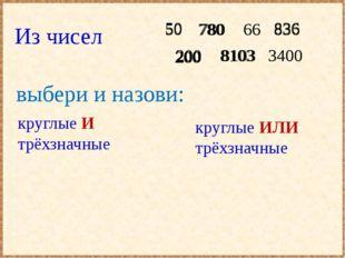 круглые И трёхзначные круглые ИЛИ трёхзначные Из чисел 50 780 836 66 8103 20