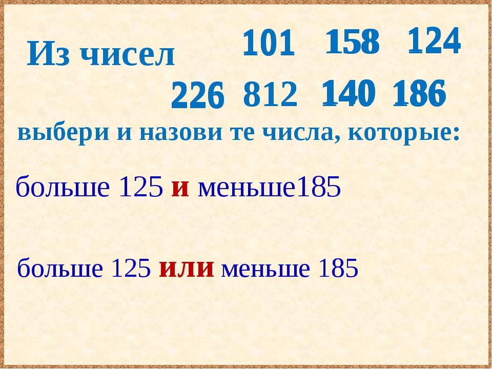 Из чисел выбери и назови те числа, которые: больше 125 и меньше185 больше 125...