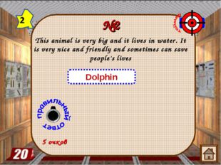 №2 This animal is very big and it lives in water. It is very nice and friendl