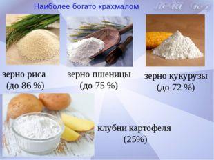 Наиболее богато крахмалом зерно риса (до 86 %) зерно пшеницы (до 75 %) зерно