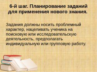 6-й шаг. Планирование заданий для применения нового знания. Задания должны но