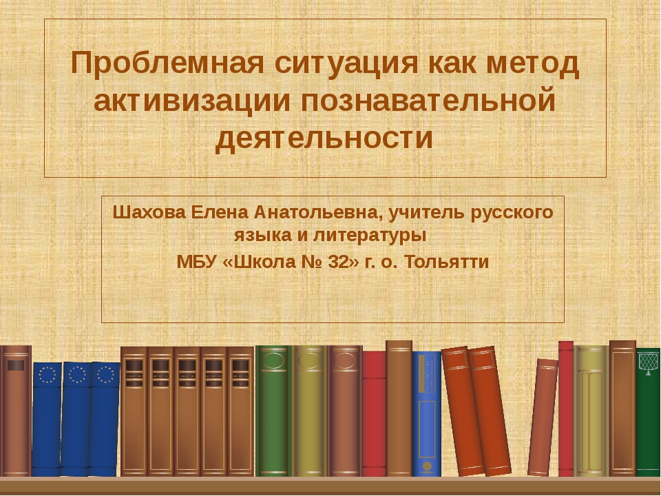 Проблемная ситуация как метод активизации познавательной деятельности Шахова...