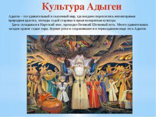 Культура Адыгеи Адыгея – это удивительный и сказочный мир, где воедино перепл