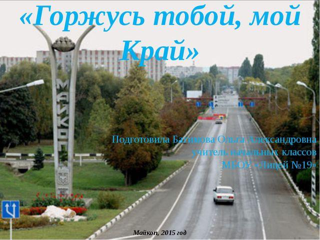 «Горжусь тобой, мой Край» Подготовила Багимова Ольга Александровна учитель на...