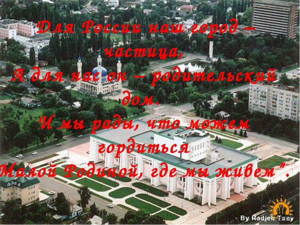 """""""Для России наш город – частица, А для нас он – родительский дом. И мы рады,..."""