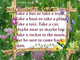 Take a bus or take a train, Take a boat or take a plane, Take a taxi. Take a