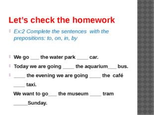 Let's check the homework Ex:2 Complete the sentences with the prepositions: t