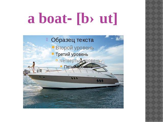 a boat- [bəut]