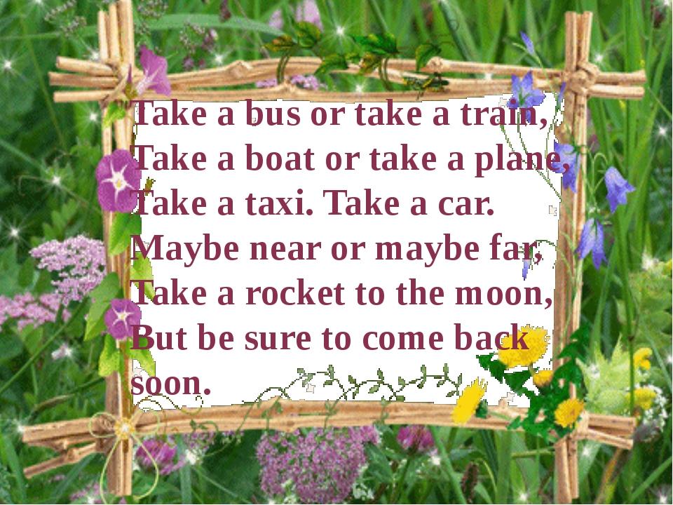 Take a bus or take a train, Take a boat or take a plane, Take a taxi. Take a...