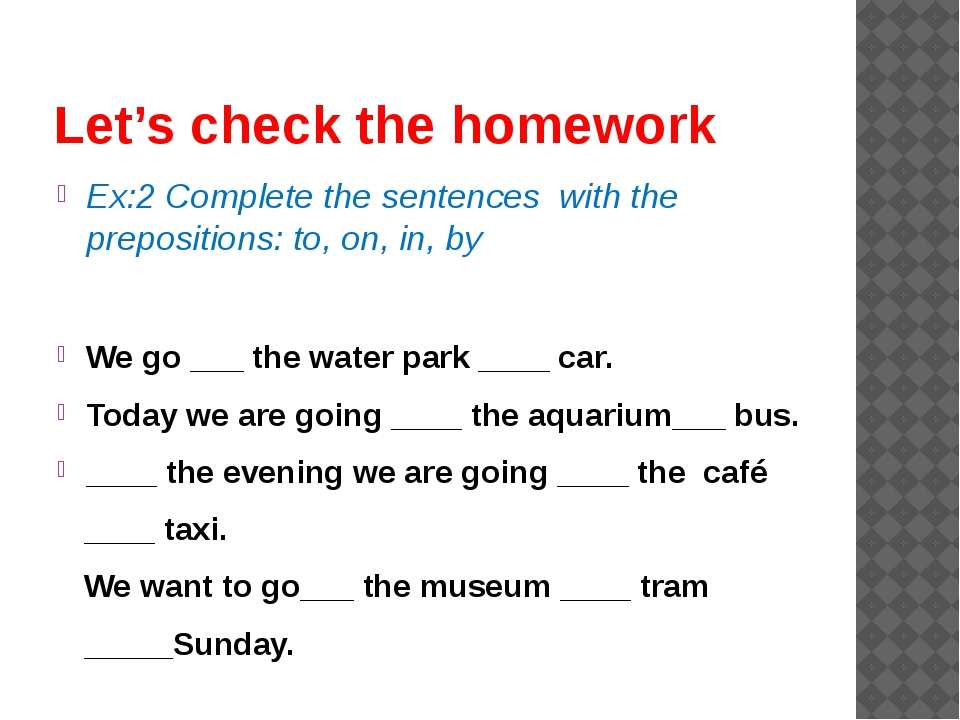 Let's check the homework Ex:2 Complete the sentences with the prepositions: t...
