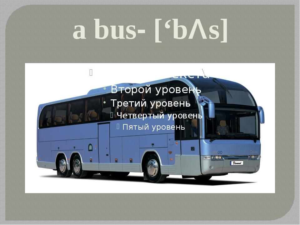 a bus- ['bΛs]