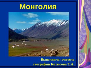 Монголия Выполнила: учитель географии Котюсова Т.А.