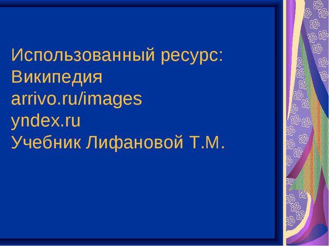Использованный ресурс: Википедия arrivo.ru/images yndex.ru Учебник Лифановой...