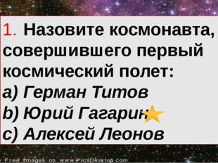 1.Назовите космонавта, совершившего первый космический полет: a)Герман Тито
