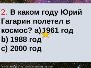 2.В каком году Юрий Гагарин полетел в космос? a)1961 год b)1988 год c)200