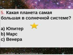 5.Какая планета самая большая в солнечной системе? a)Юпитер b)Марс c)Венера