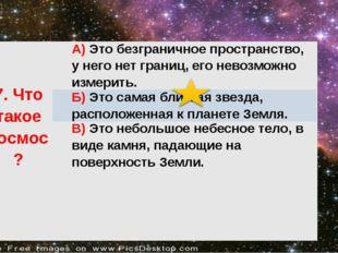 7.Чтотакое космос? А)Это безграничное пространство, у него нет границ, его н