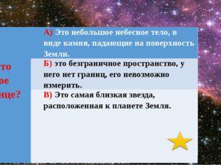 8.Чтотакое солнце? А)Это небольшое небесное тело, в виде камня, падающие на
