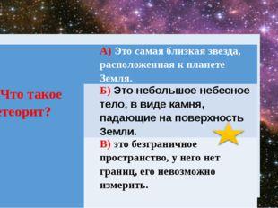 9. Чтотакоеметеорит? А)Это самая близкая звезда, расположенная к планете Зем