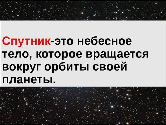 Спутник-это небесное тело, которое вращается вокруг орбиты своей планеты.