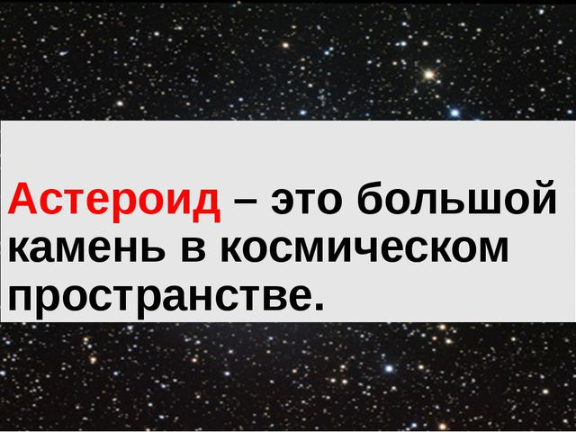 Астероид – это большой камень в космическом пространстве.