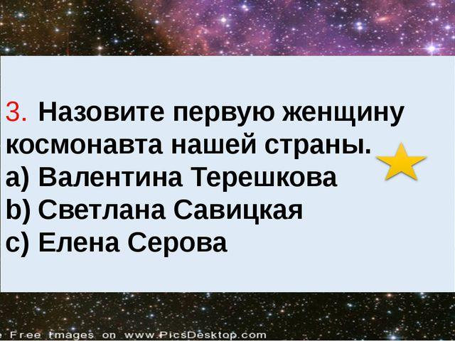 3.Назовите первую женщину космонавта нашей страны. a)Валентина Терешкова b)...