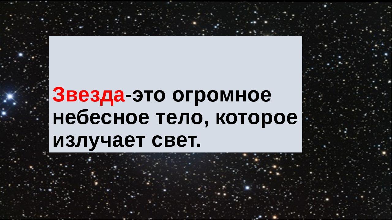 Звезда-это огромное небесное тело, которое излучает свет.