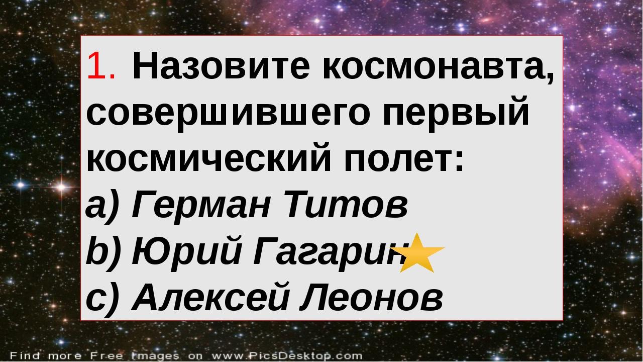 1.Назовите космонавта, совершившего первый космический полет: a)Герман Тито...